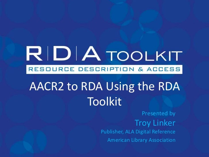 AACR2 to RDA Using the RDA Toolkit<br />Presented byTroy LinkerPublisher, ALA Digital Reference<br />American Library Asso...