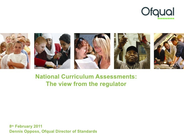 National Curriculum Assessments:               The view from the regulator8th February 2011Dennis Opposs, Ofqual Director ...