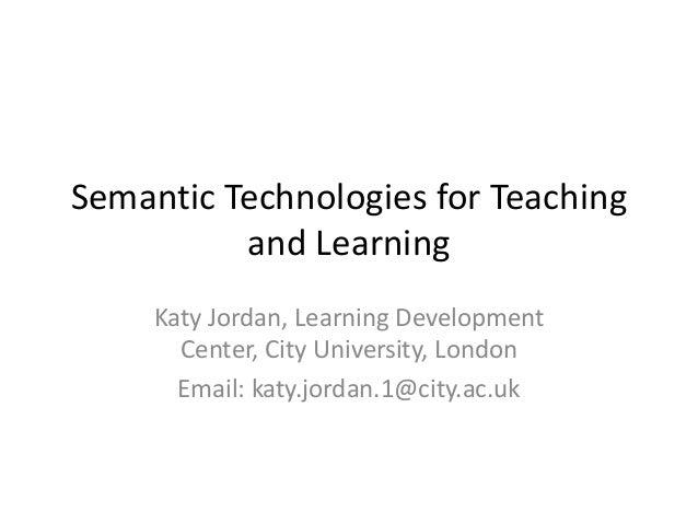 Semantic Technologies for Teaching          and Learning     Katy Jordan, Learning Development       Center, City Universi...