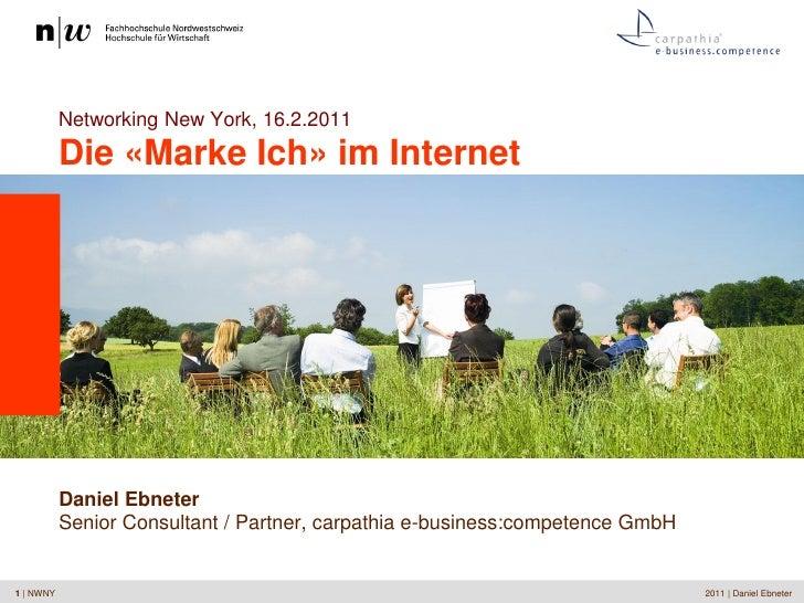 Networking New York, 16.2.2011           Die «Marke Ich» im Internet           Daniel Ebneter           Senior Consultant ...