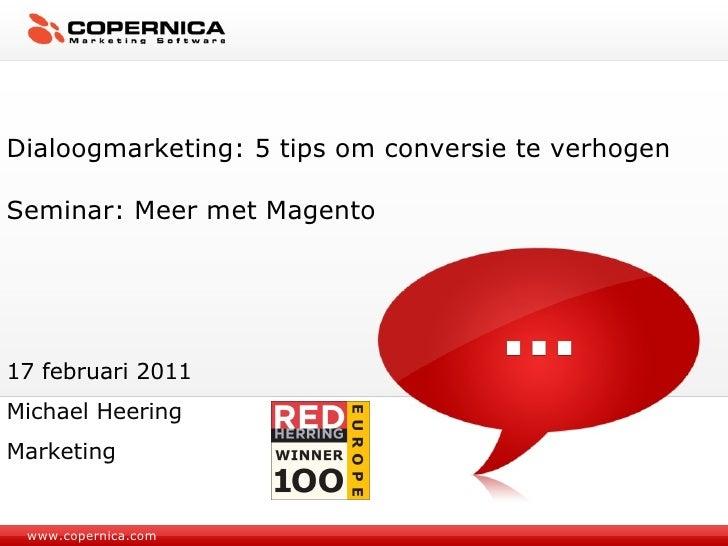 www.copernica.com Dialoogmarketing: 5 tips om conversie te verhogen Seminar: Meer met Magento 17 februari 2011 Michael Hee...