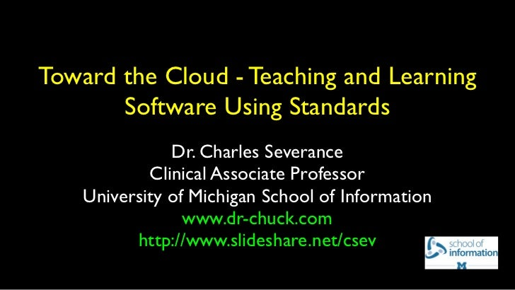 Toward the Cloud - Teaching and Learning       Software Using Standards               Dr. Charles Severance            Cli...