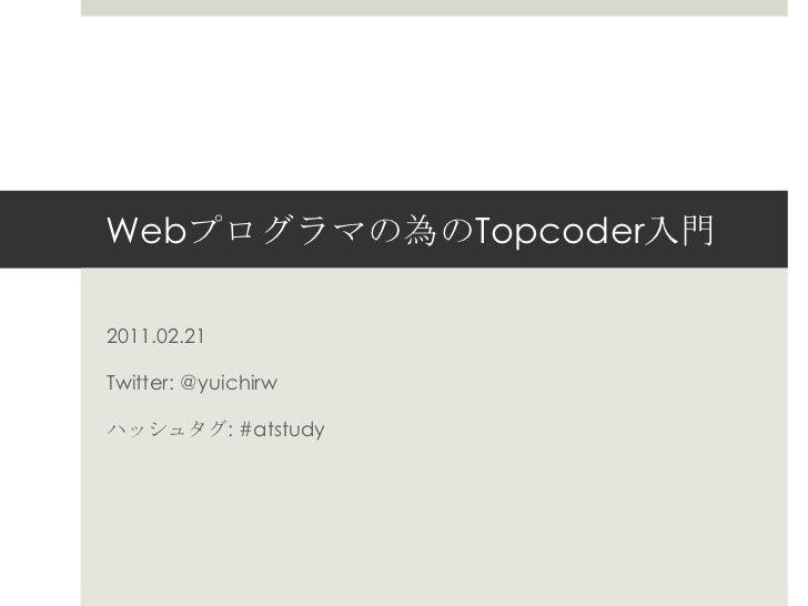 Webプログラマの為のTopcoder入門<br />2011.02.21<br />Twitter: @yuichirw<br />ハッシュタグ: #atstudy<br />