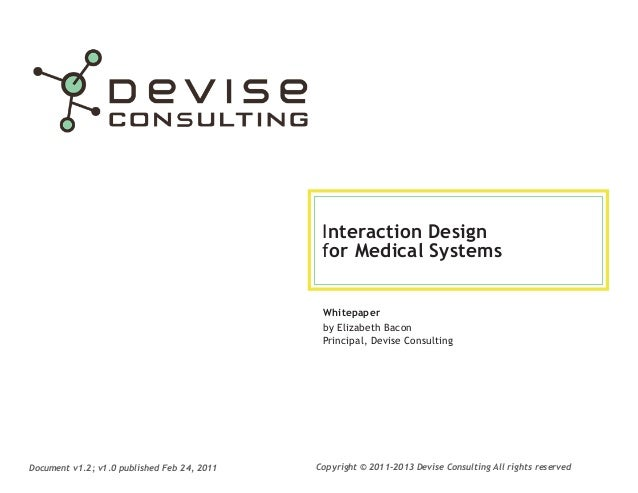 Interaction Design for Medical Systems Whitepaper by Elizabeth Bacon Principal, Devise Consulting  Document v1.2; v1.0 pub...