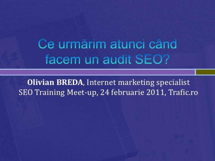 Ce urmărim atunci când facem un audit SEO?<br />Olivian BREDA, Internet marketing specialistSEO Training Meet-up, 24 febru...