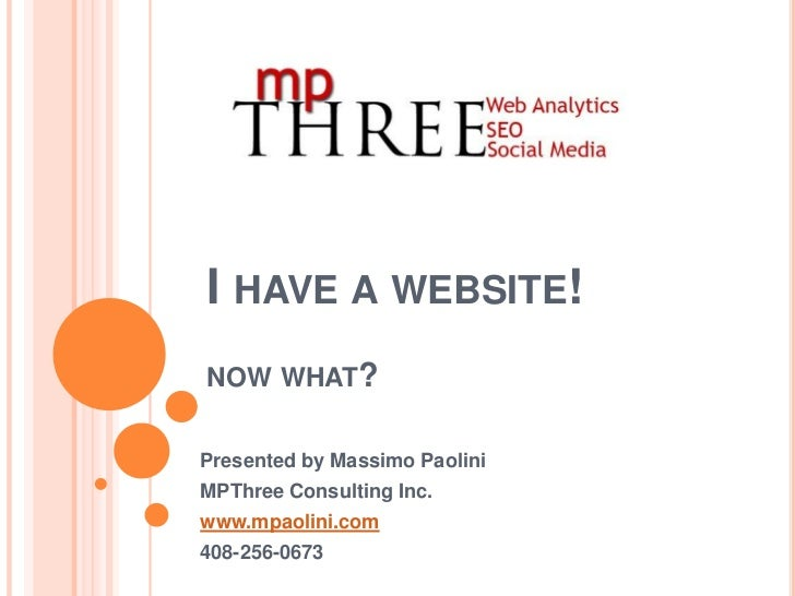 I have a website! now what?<br />Presented by Massimo Paolini<br />MPThree Consulting Inc.<br />www.mpaolini.com<br />408-...
