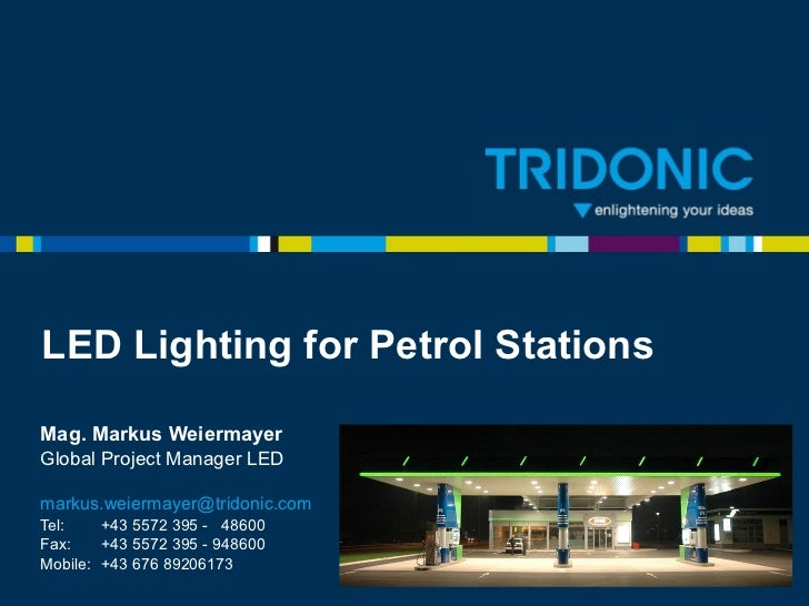 LED on Petrol Stations Mag. Markus Weiermayer Global Project Manager LED [email_address] Tel:  +43 5572 395 -  48600 Fax: ...