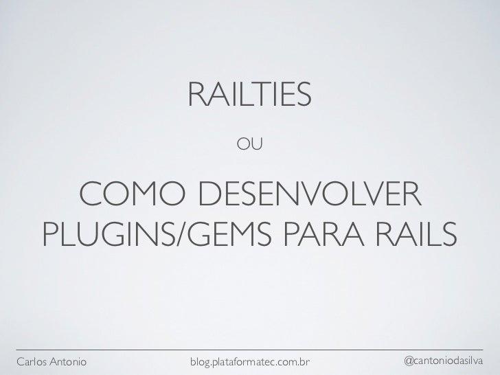 RAILTIES                          OU      COMO DESENVOLVER    PLUGINS/GEMS PARA RAILSCarlos Antonio   blog.plataformatec.c...