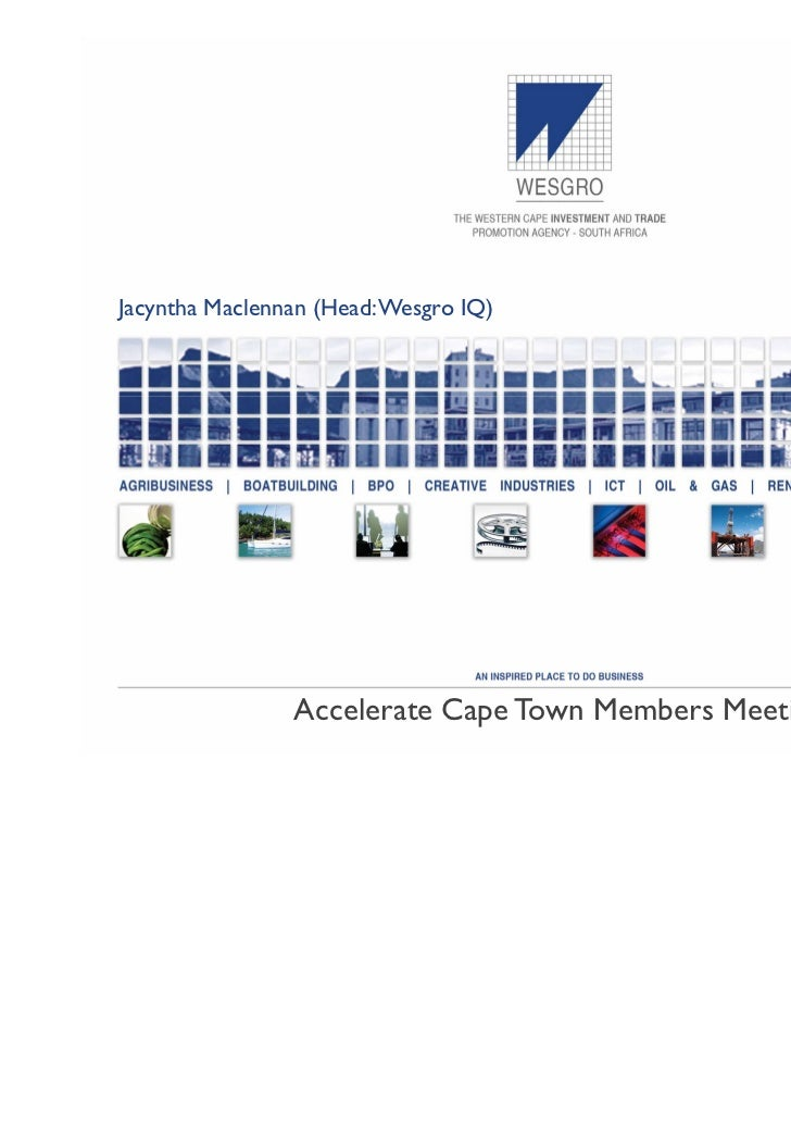 Jacyntha Maclennan (Head: Wesgro IQ)                   28 February 2011                Accelerate Cape Town Members Meeting