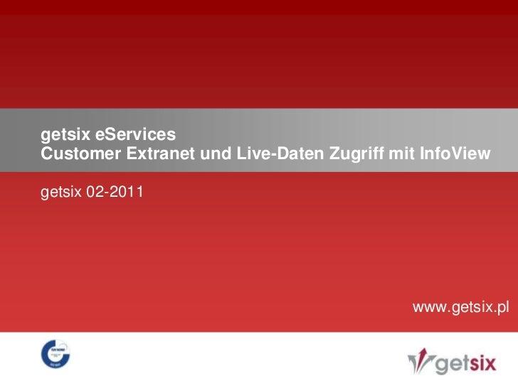 getsix eServicesCustomer Extranet und Live-Daten Zugriff mit InfoView<br />getsix 02-2011<br />www.getsix.pl<br />
