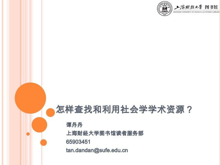 怎样查找和利用社会学学术资源?<br />谭丹丹<br />上海财经大学图书馆读者服务部<br />65903451<br />tan.dandan@sufe.edu.cn<br />