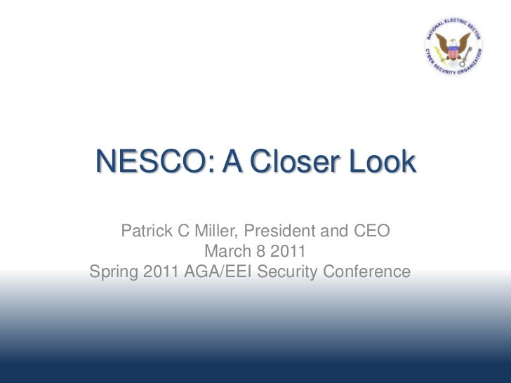 NESCO: A Closer Look    Patrick C Miller, President and CEO               March 8 2011Spring 2011 AGA/EEI Security Confere...
