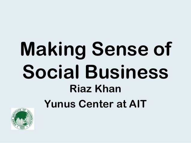 Making Sense of Social Business Riaz Khan Yunus Center at AIT