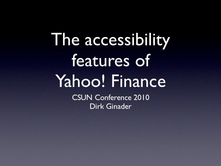 The accessibility  features ofYahoo! Finance  CSUN Conference 2010      Dirk Ginader