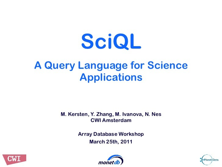 SciQLA Query Language for Science        Applications    M. Kersten, Y. Zhang, M. Ivanova, N. Nes                CWI Amste...