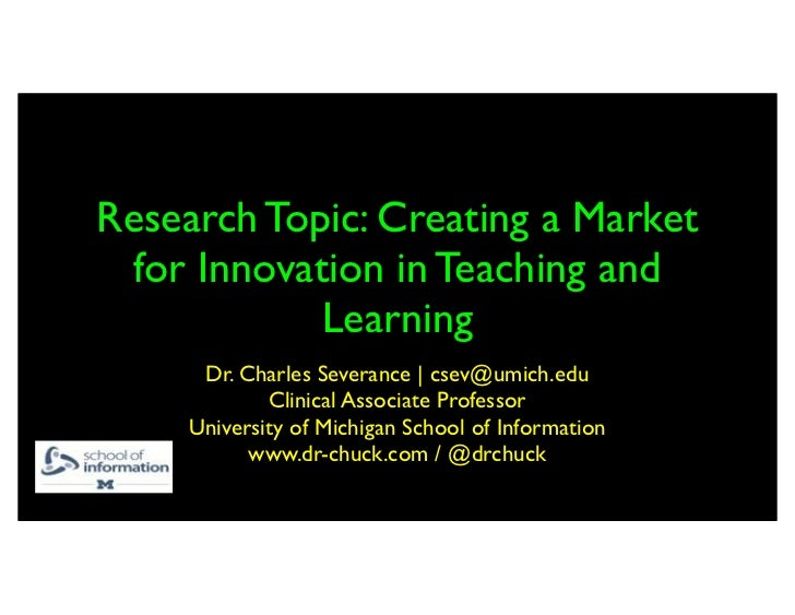 Research Topic: Creating a Market for Innovation in Teaching and            Learning      Dr. Charles Severance | csev@umi...