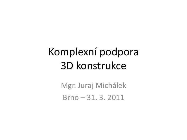 Komplexní podpora  3D konstrukce  Mgr. Juraj Michálek  Brno – 31. 3. 2011