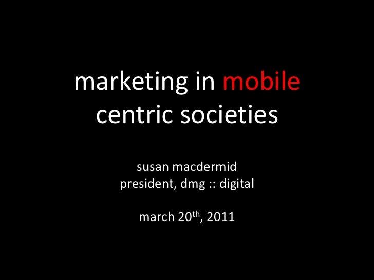 marketing in mobilecentric societies<br />susanmacdermid<br />president, dmg :: digital<br />march 20th, 2011<br />