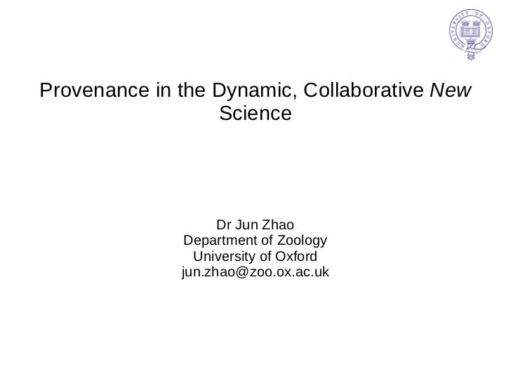 Provenance in the Dynamic, Collaborative  New  Science Dr Jun Zhao Department of Zoology University of Oxford [email_addre...