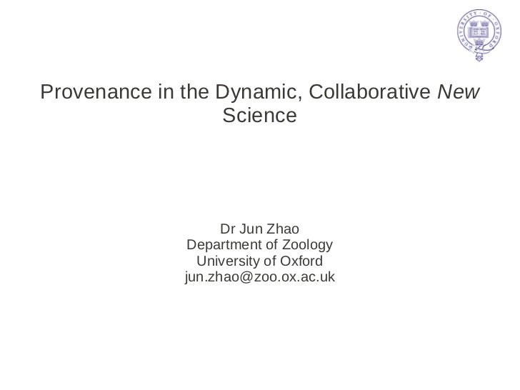Provenance in the Dynamic, Collaborative New                  Science                    Dr Jun Zhao               Departm...