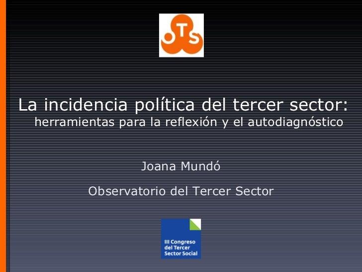 La incidencia política del tercer sector:   herramientas para la reflexión y el autodiagnóstico Joana Mundó Observatorio d...