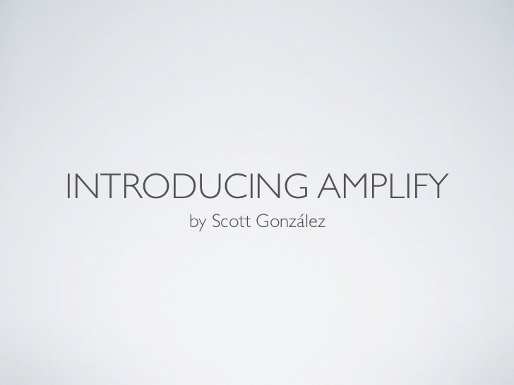 INTRODUCING AMPLIFY      by Scott González