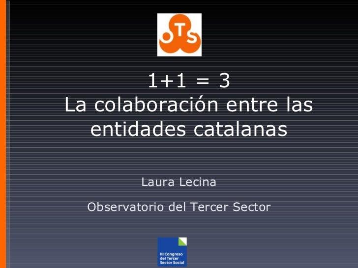 1+1 = 3 La colaboración entre las entidades catalanas Laura Lecina Observatorio del Tercer Sector