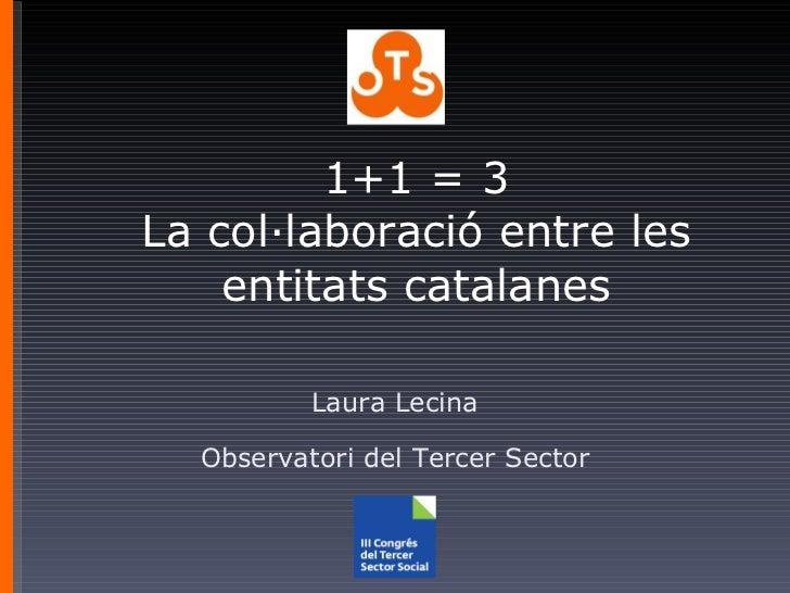 1+1 = 3 La col·laboració entre les entitats catalanes Laura Lecina Observatori del Tercer Sector