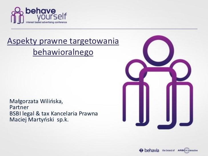 Aspekty prawne targetowania      behawioralnegoMałgorzata Wilioska,PartnerBSBI legal & tax Kancelaria PrawnaMaciej Martyos...