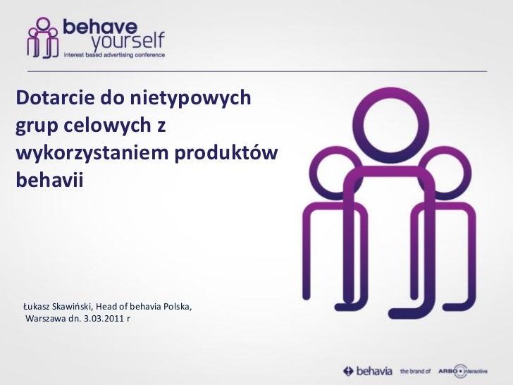 Dotarcie do nietypowychgrup celowych zwykorzystaniem produktówbehaviiŁukasz Skawioski, Head of behavia Polska,Warszawa dn....
