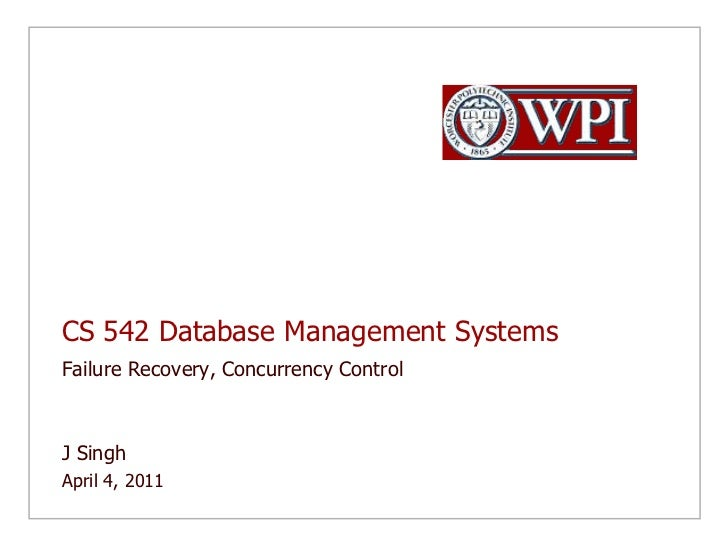 CS 542 Database Management Systems<br />Failure Recovery, Concurrency Control<br />J Singh <br />April 4, 2011<br />