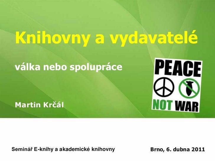 Knihovny a vydavateléválka nebo spolupráce<br />Martin Krčál<br />Brno, 6. dubna 2011<br />Seminář E-knihy a akademické kn...