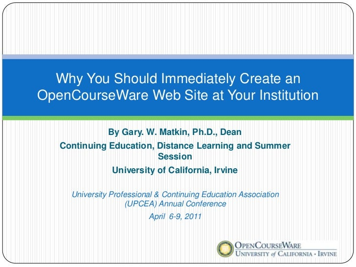 Why You Should Immediately Create anOpenCourseWare Web Site at Your Institution               By Gary. W. Matkin, Ph.D., D...