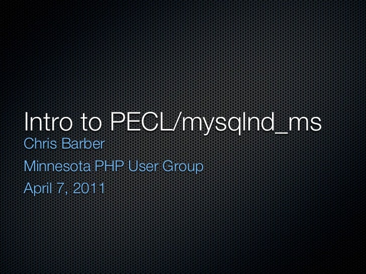 Intro to PECL/mysqlnd_msChris BarberMinnesota PHP User GroupApril 7, 2011