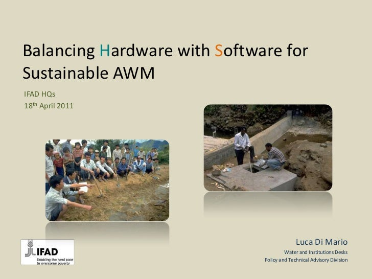 Balancing Hardware with Software for Sustainable AWM<br />IFAD HQs<br />18thApril 2011<br />Luca Di Mario<br />Water and I...