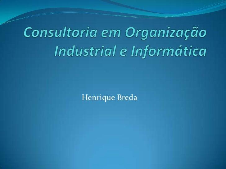 Consultoria em Organização Industrial e Informática<br />Henrique Breda<br />