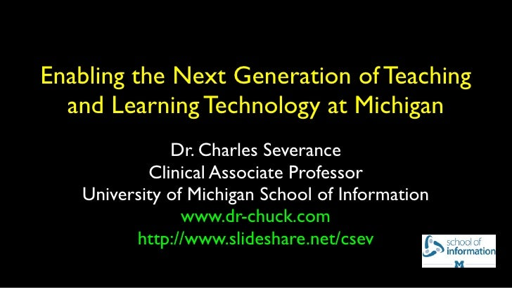 Enabling the Next Generation of Teaching  and Learning Technology at Michigan              Dr. Charles Severance          ...