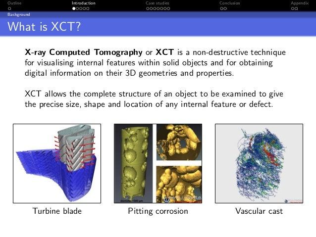Outline                Introduction        Case studies        Conclusion             AppendixBackgroundWhat is XCT?      ...