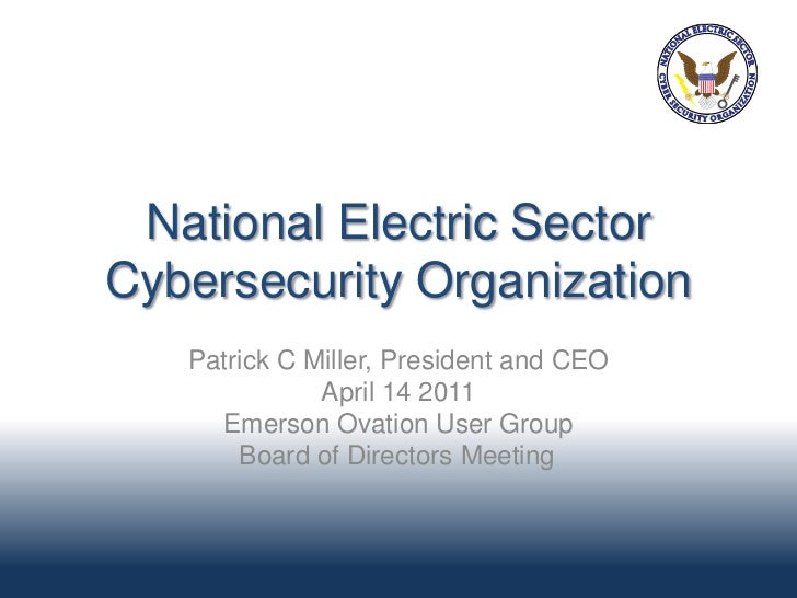 National Electric SectorCybersecurity Organization   Patrick C Miller, President and CEO              April 14 2011     Em...