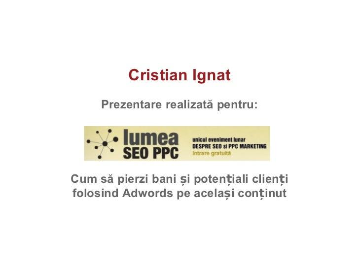 Cristian Ignat Prezentare realizat ă  pentru: Cum s ă  pierzi bani  ș i poten ț iali clien ț i folosind Adwords pe acela ș...