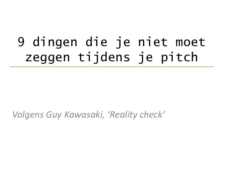 9dingen die je niet moet zeggen tijdens je pitch<br />Volgens Guy Kawasaki, 'Reality check'<br />