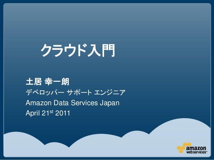 クラウド入門土居 幸一朗デベロッパー サポート エンジニアAmazon Data Services JapanApril 21st 2011