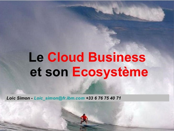 Le  Cloud Business   et son  Ecosystème Loic Simon -  Loic_simon @ fr.ibm.com  +33 6 76 75 40 71