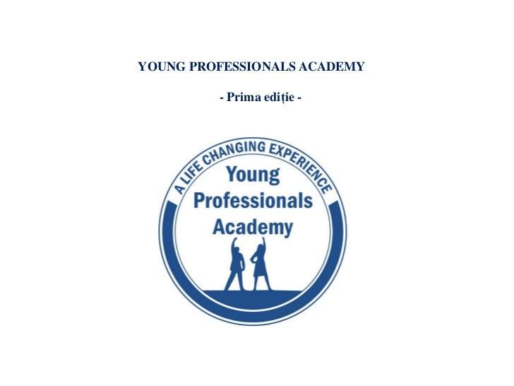 YOUNG PROFESSIONALS ACADEMY         - Prima ediţie -