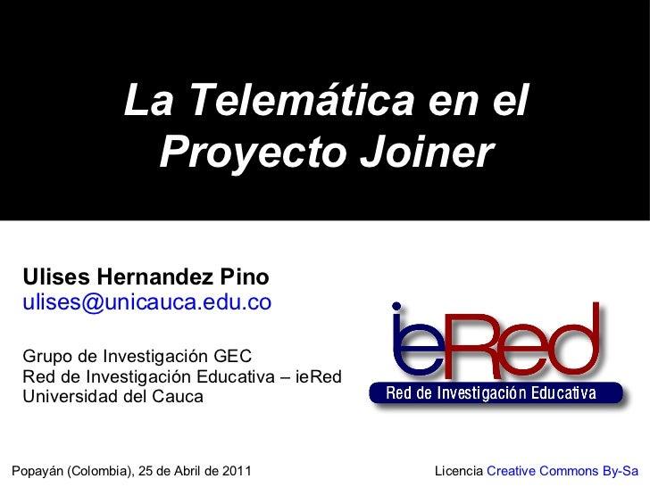La Telemática en el Proyecto Joiner Popayán (Colombia), 25 de Abril de 2011 Licencia  Creative Commons By-Sa Ulises Hernan...