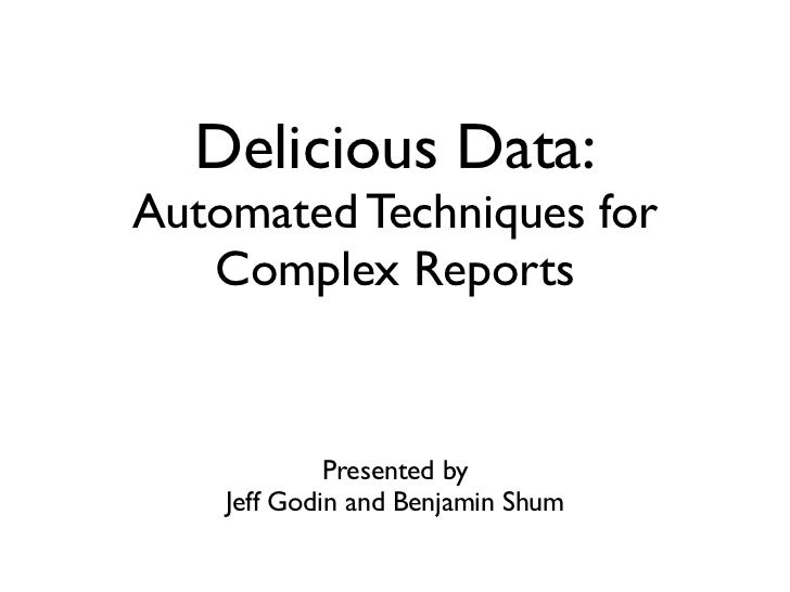 Delicious Data:Automated Techniques for   Complex Reports             Presented by    Jeff Godin and Benjamin Shum