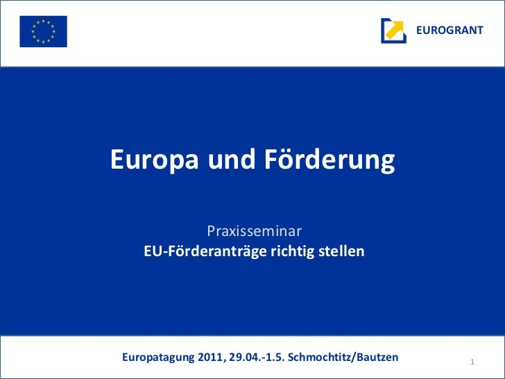 EUROGRANTEuropa und Förderung           Praxisseminar   EU-Förderanträge richtig stellenEuropatagung 2011, 29.04.-1.5. Sch...