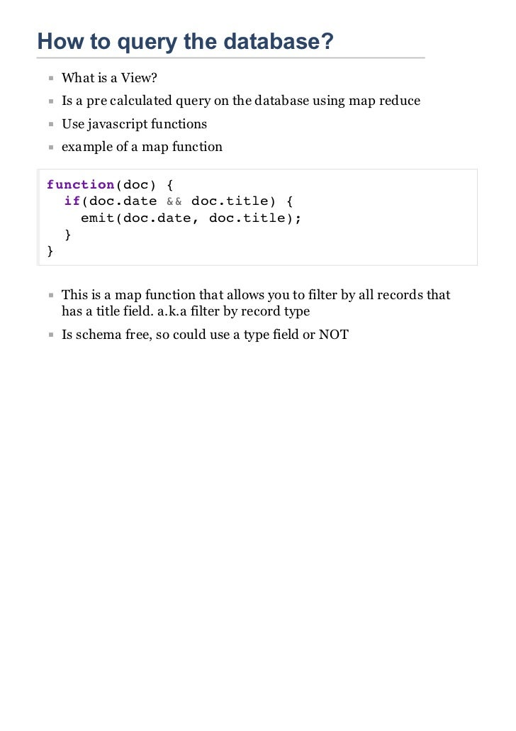 How to query the database?  What is a View?  Is a pre calculated query on the database using map reduce  Use javascript fu...