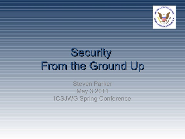 SecurityFrom the Ground Up       Steven Parker        May 3 2011  ICSJWG Spring Conference