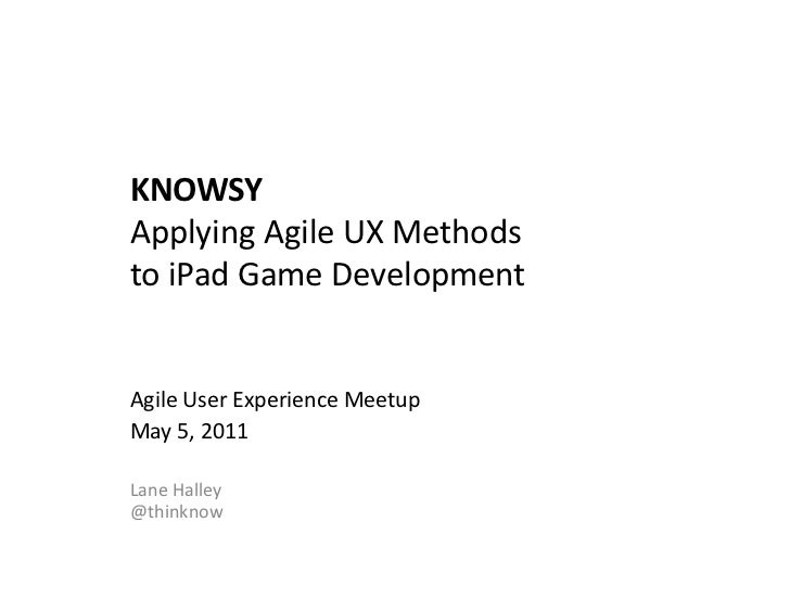 KNOWSY	  Applying	  Agile	  UX	  Methods	  	  to	  iPad	  Game	  Development	  Agile	  User	  Experience	  Meetup	  May	  ...